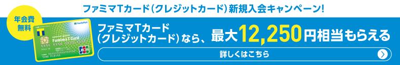 ファミマTカード(クレジットカード)新規入会キャンペーン!年会費無料ファミマTカード(クレジットカード)なら、最大12,250円相当もらえる