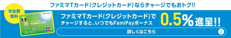 ファミマTカード(クレジットカード)でチャージすると、いつでもFamiPayボーナス0.5%進呈!!