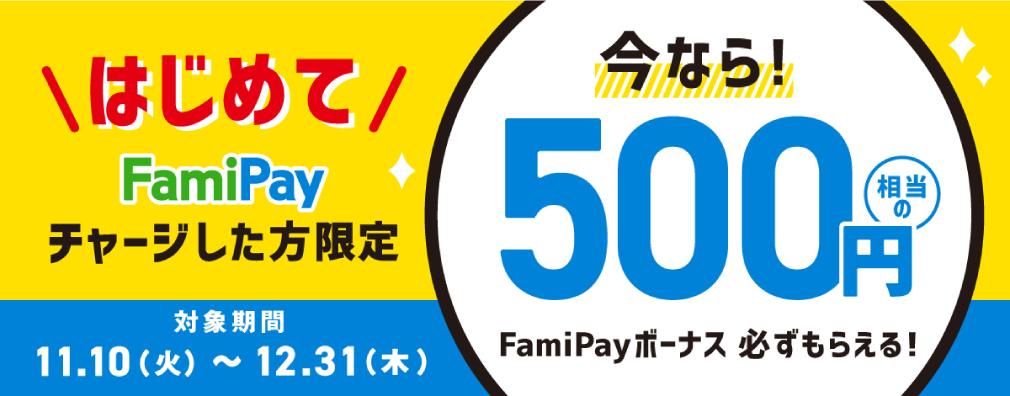 はじめてFamiPayチャージした方限定 今なら!500円相当のFamiPayボーナス必ずもらえる!対象期間11.10(火)〜12.31(木)