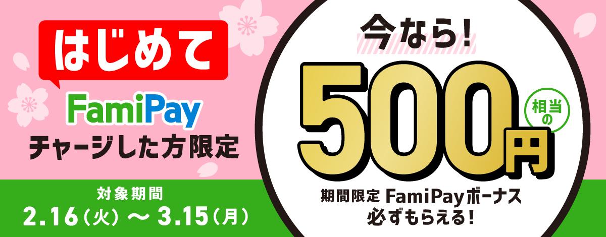 はじめてFamiPayチャージした方限定 今なら!500円相当のFamiPayボーナス必ずもらえる!対象期間2.16(火)〜3.15(月)