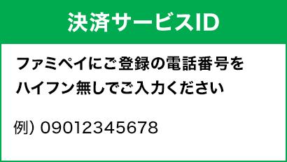 [決済サービスID]ファミペイにご登録の電話番号をハイフン無しでご入力ください。例)09012345678