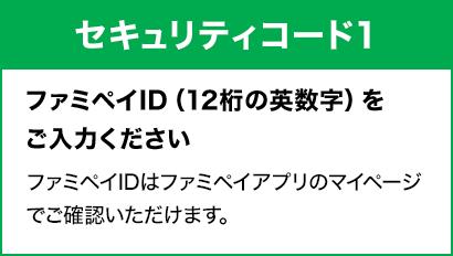 [セキュリティコード1]ファミペイID(12桁の英数字)をご入力ください。ファミペイIDはファミペイアプリのマイページでご確認いただけます。