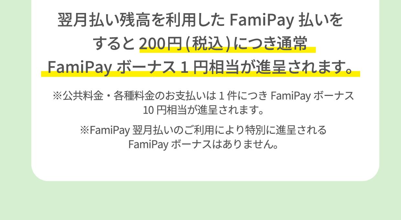 翌月払い残高を利用したFamiPay払いをすると200円(税込)につき通常FamiPayボーナス1円相当が進呈されます。