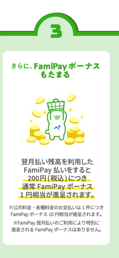 さらに、FamiPayボーナスもたまる 翌月払い残高を利用したFamiPay払いをすると200円(税込)につき通常FamiPayボーナス1円相当が進呈されます。