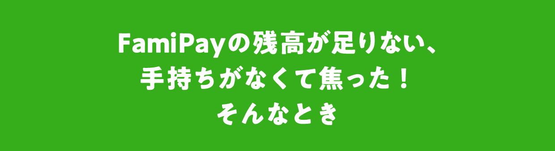 FamiPayの残高が足りない、手持ちがなくて焦った!そんなとき
